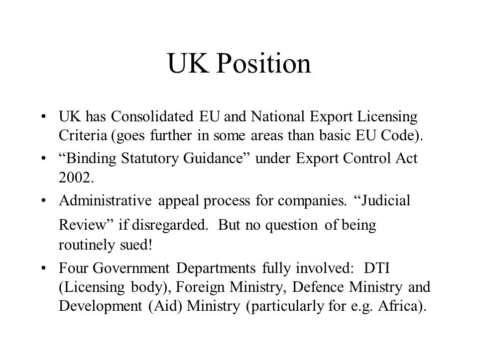 UK Position UK has Consolidated EU and National Export Licensing Criteria (goes further in some areas than basic EU Code).