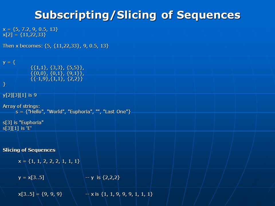 Subscripting/Slicing of Sequences x = {5, 7.2, 9, 0.5, 13} x[2] = {11,22,33} Then x becomes: {5, {11,22,33}, 9, 0.5, 13} y = { {{1,1}, {3,3}, {5,5}}, {{0,0}, {0,1}, {9,1}}, {{-1,9},{1,1}, {2,2}} } y[2][3][1] is 9 Array of strings: s = { Hello , World , Euphoria , , Last One } s = { Hello , World , Euphoria , , Last One } s[3] is Euphoria s[3][1] is E Slicing of Sequences x = {1, 1, 2, 2, 2, 1, 1, 1} x = {1, 1, 2, 2, 2, 1, 1, 1} y = x[3..5] -- y is {2,2,2} y = x[3..5] -- y is {2,2,2} x[3..5] = {9, 9, 9} -- x is {1, 1, 9, 9, 9, 1, 1, 1} x[3..5] = {9, 9, 9} -- x is {1, 1, 9, 9, 9, 1, 1, 1}