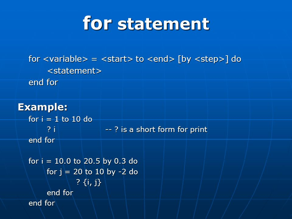 for statement for = to [by ] do <statement> end for Example: for i = 1 to 10 do .
