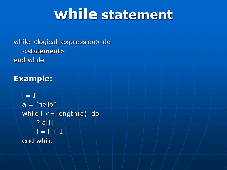 while statement while do <statement> end while Example: i = 1 a = hello while i <= length(a) do .