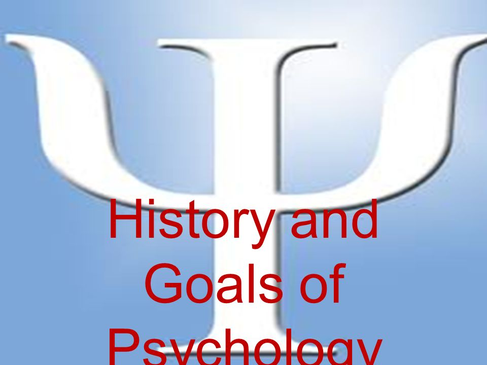 History And Goals Of Psychology Psychology Is The Scientific