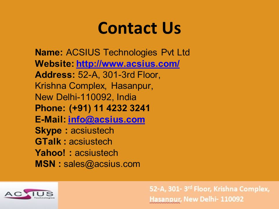Contact Us Name: ACSIUS Technologies Pvt Ltd Website:   Address: 52-A, 301-3rd Floor, Krishna Complex, Hasanpur, New Delhi , India Phone: (+91) Skype : acsiustech GTalk : acsiustech Yahoo.