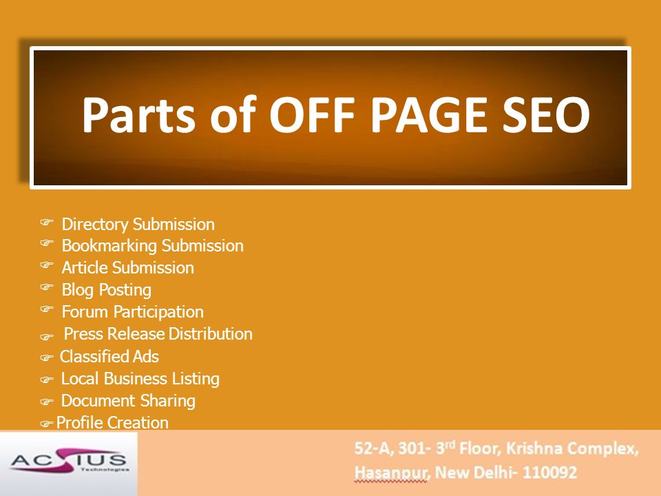 Parts of OFF PAGE SEO  Directory Submission Bookmarking Submission Article Submission Blog Posting Forum Participation Press Release Distribution  Classified Ads Local Business Listing Document Sharing Profile Creation
