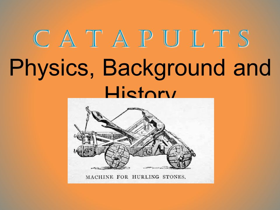 C A T A P U L T S C A T A P U L T S Physics, Background and History