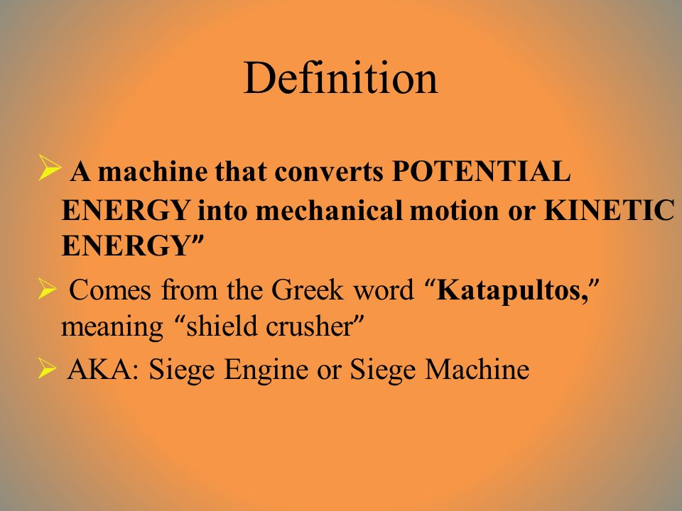 Definition  A machine that converts POTENTIAL ENERGY into mechanical motion or KINETIC ENERGY  Comes from the Greek word Katapultos, meaning shield crusher  AKA: Siege Engine or Siege Machine