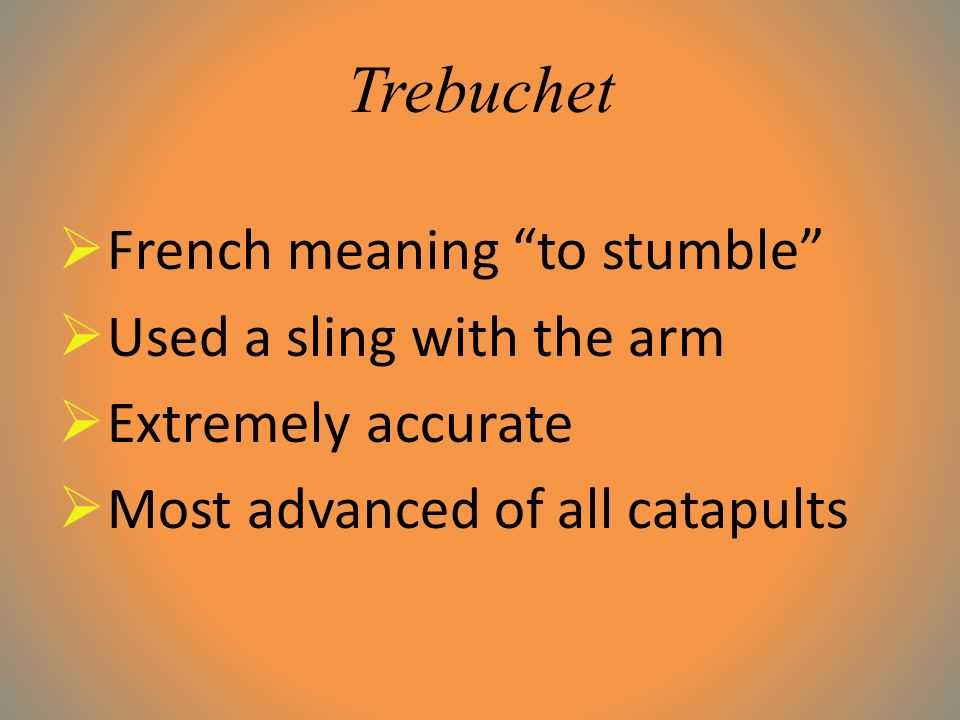 Trebuchet  French meaning to stumble  Used a sling with the arm  Extremely accurate  Most advanced of all catapults