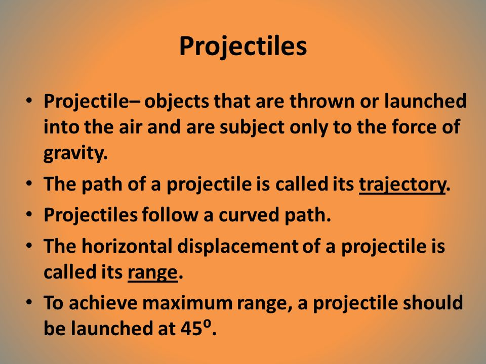Projectiles Projectile– objects that are thrown or launched into the air and are subject only to the force of gravity.