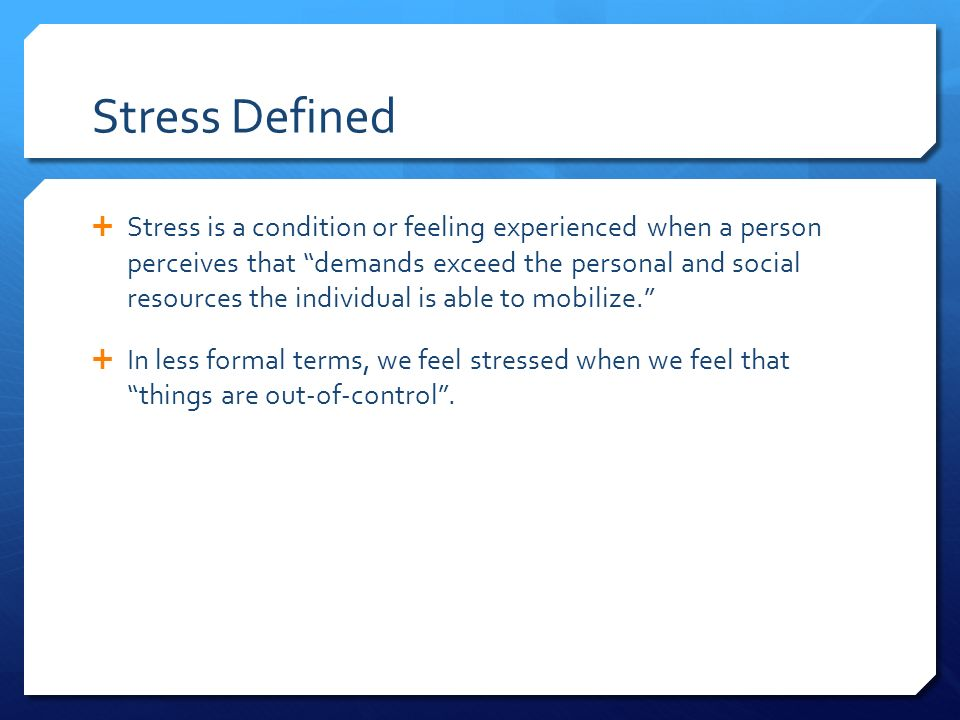 Stress Defined  Stress is a condition or feeling experienced when a person perceives that demands exceed the personal and social resources the individual is able to mobilize.  In less formal terms, we feel stressed when we feel that things are out-of-control .