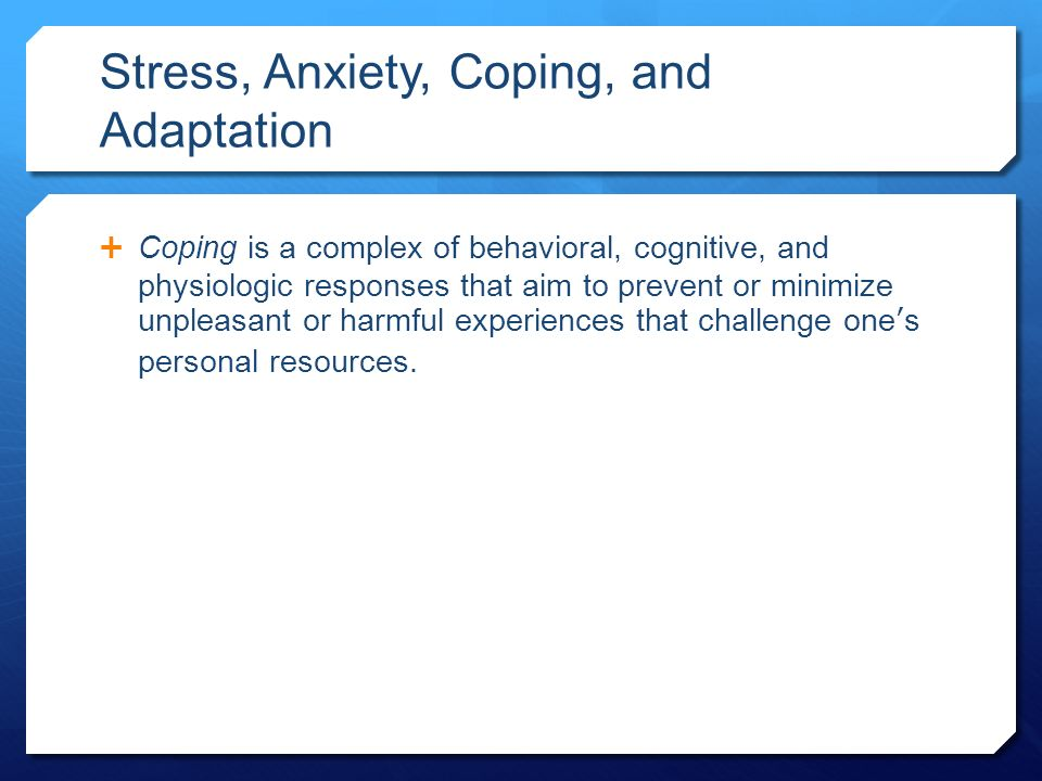 Stress, Anxiety, Coping, and Adaptation  Coping is a complex of behavioral, cognitive, and physiologic responses that aim to prevent or minimize unpleasant or harmful experiences that challenge one's personal resources.