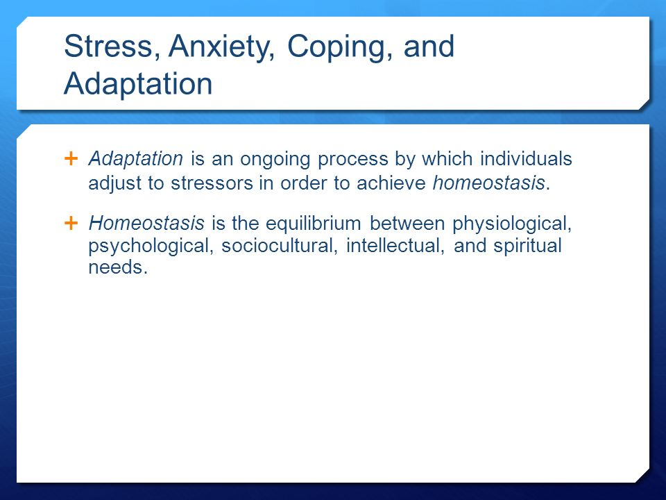 Stress, Anxiety, Coping, and Adaptation  Adaptation is an ongoing process by which individuals adjust to stressors in order to achieve homeostasis.