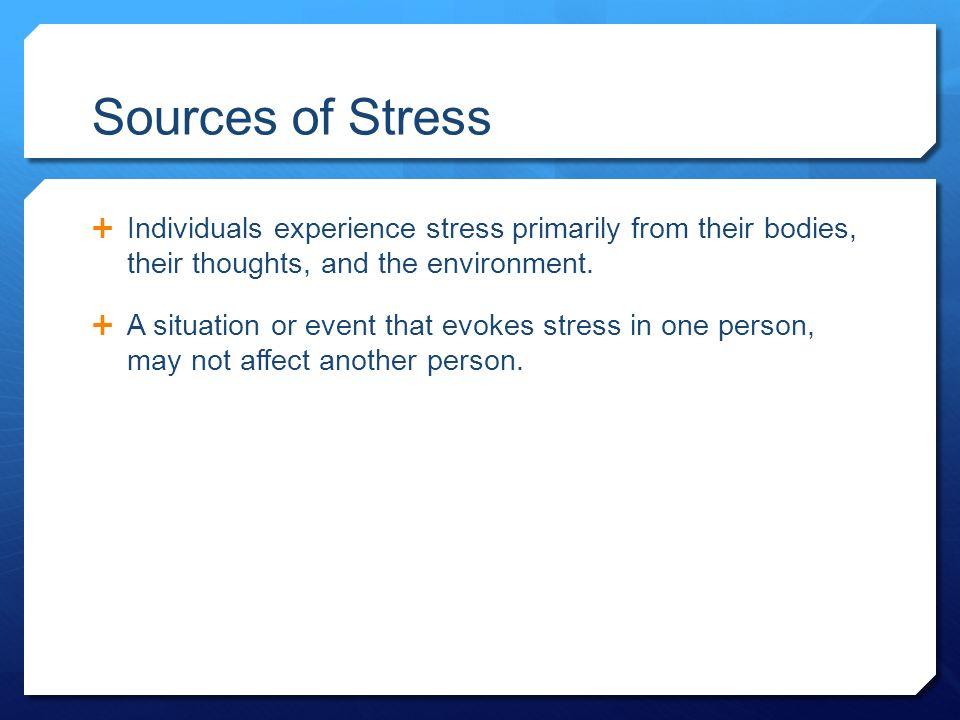 Sources of Stress  Individuals experience stress primarily from their bodies, their thoughts, and the environment.