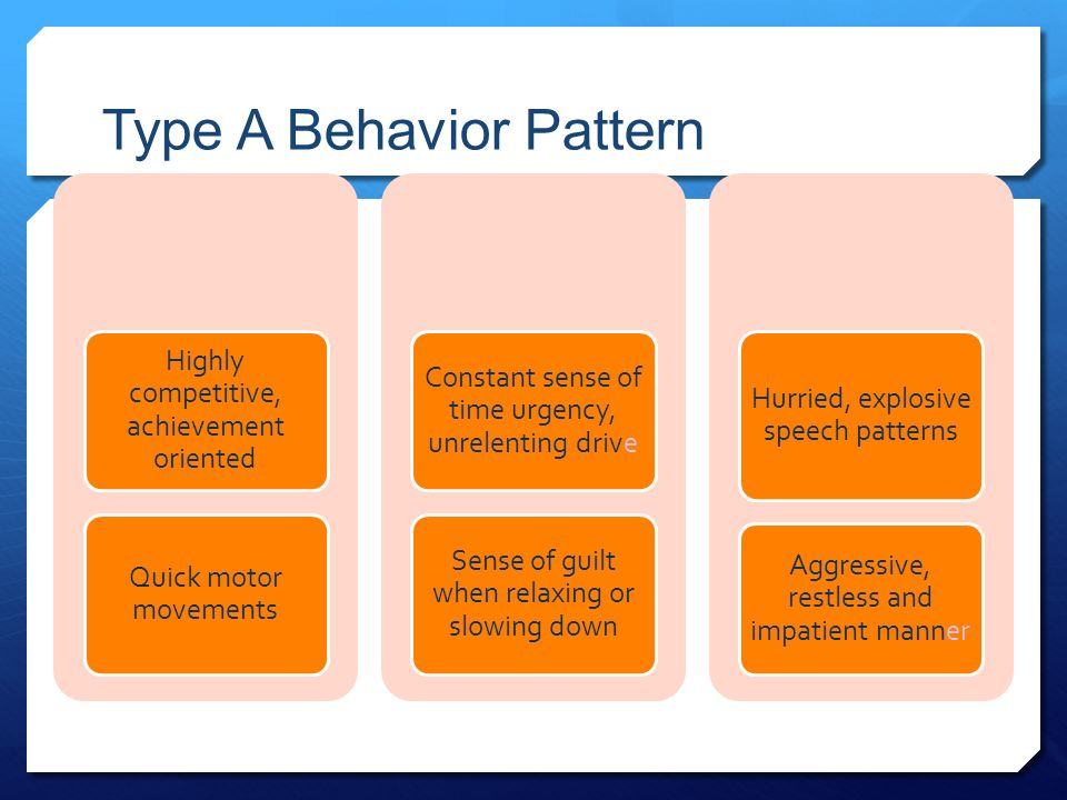 Type A Behavior Pattern Highly competitive, achievement oriented Quick motor movements Constant sense of time urgency, unrelenting drive Sense of guilt when relaxing or slowing down Hurried, explosive speech patterns Aggressive, restless and impatient manner