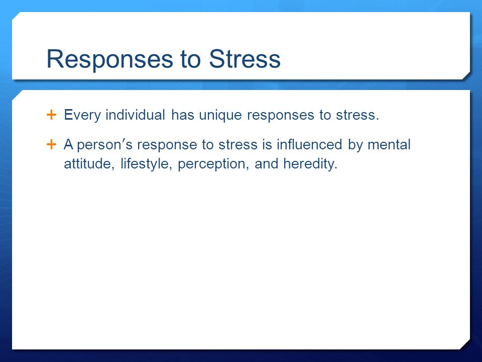 Responses to Stress  Every individual has unique responses to stress.
