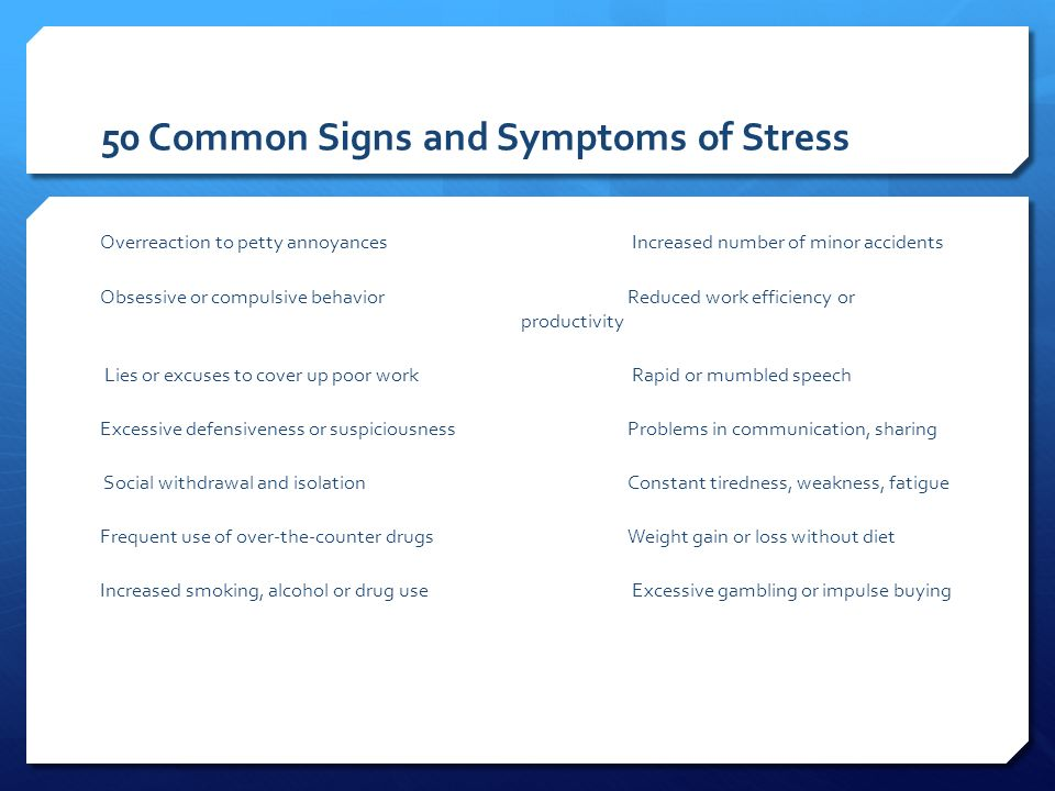50 Common Signs and Symptoms of Stress Overreaction to petty annoyances Increased number of minor accidents Obsessive or compulsive behaviorReduced work efficiency or productivity Lies or excuses to cover up poor work Rapid or mumbled speech Excessive defensiveness or suspiciousnessProblems in communication, sharing Social withdrawal and isolationConstant tiredness, weakness, fatigue Frequent use of over-the-counter drugsWeight gain or loss without diet Increased smoking, alcohol or drug use Excessive gambling or impulse buying