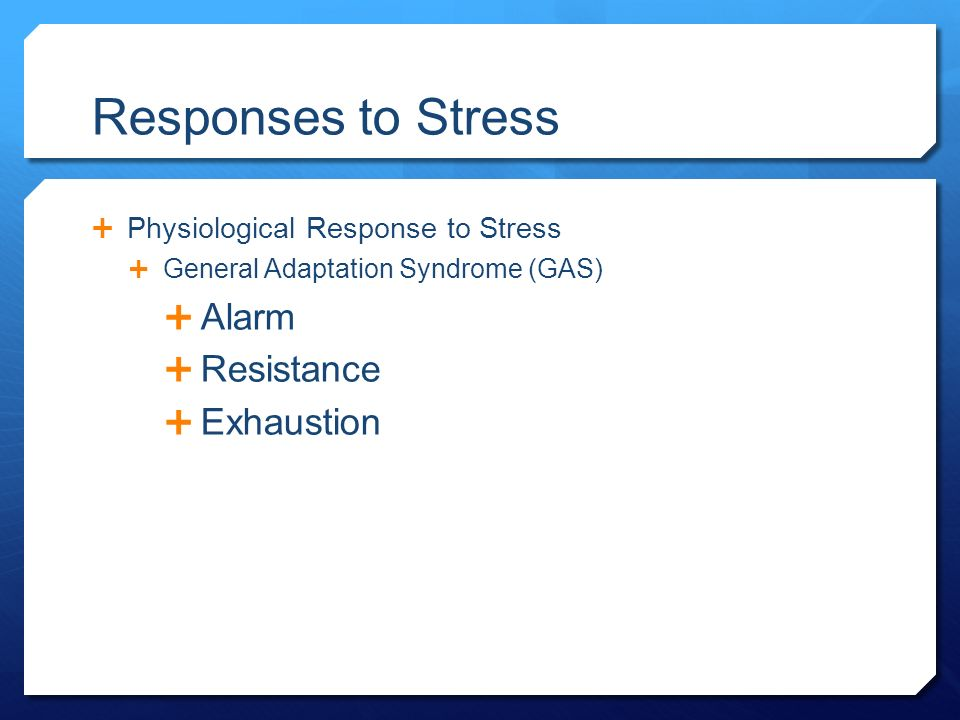 Responses to Stress  Physiological Response to Stress  General Adaptation Syndrome (GAS)  Alarm  Resistance  Exhaustion