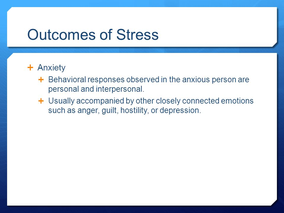 Outcomes of Stress  Anxiety  Behavioral responses observed in the anxious person are personal and interpersonal.