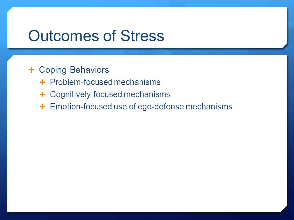 Outcomes of Stress  Coping Behaviors  Problem-focused mechanisms  Cognitively-focused mechanisms  Emotion-focused use of ego-defense mechanisms