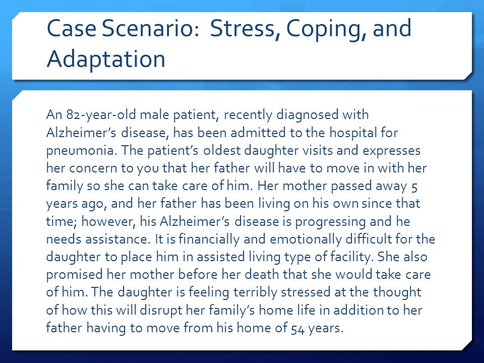 Case Scenario: Stress, Coping, and Adaptation An 82-year-old male patient, recently diagnosed with Alzheimer's disease, has been admitted to the hospital for pneumonia.