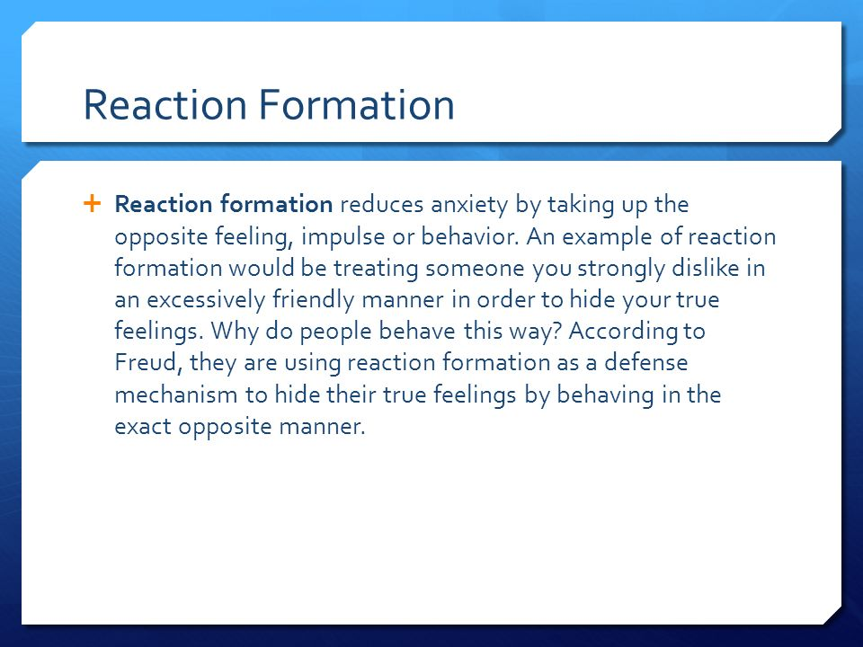  Reaction formation reduces anxiety by taking up the opposite feeling, impulse or behavior.