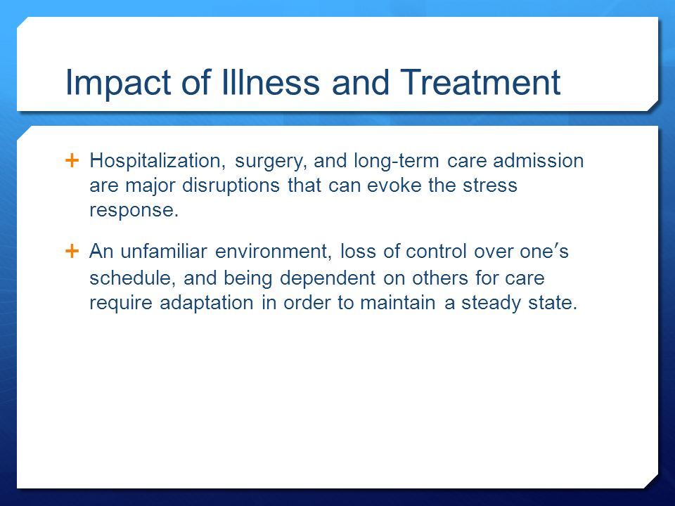 Impact of Illness and Treatment  Hospitalization, surgery, and long-term care admission are major disruptions that can evoke the stress response.