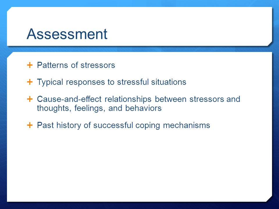Assessment  Patterns of stressors  Typical responses to stressful situations  Cause-and-effect relationships between stressors and thoughts, feelings, and behaviors  Past history of successful coping mechanisms
