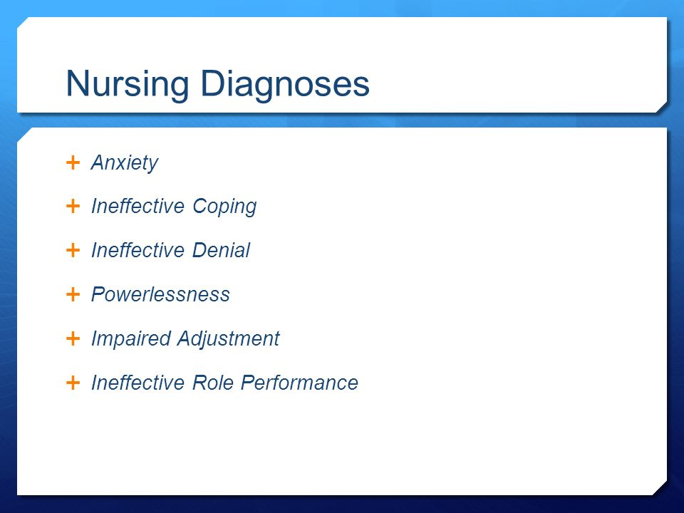 Nursing Diagnoses  Anxiety  Ineffective Coping  Ineffective Denial  Powerlessness  Impaired Adjustment  Ineffective Role Performance
