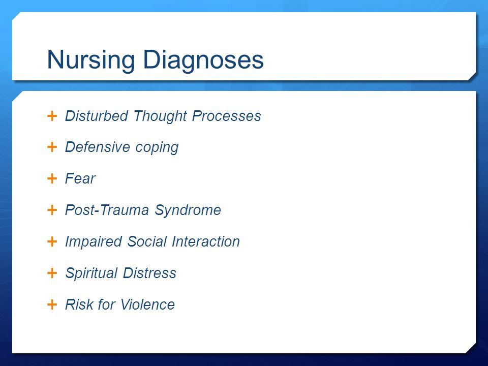 Nursing Diagnoses  Disturbed Thought Processes  Defensive coping  Fear  Post-Trauma Syndrome  Impaired Social Interaction  Spiritual Distress  Risk for Violence