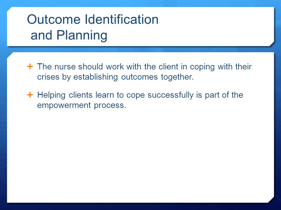 Outcome Identification and Planning  The nurse should work with the client in coping with their crises by establishing outcomes together.