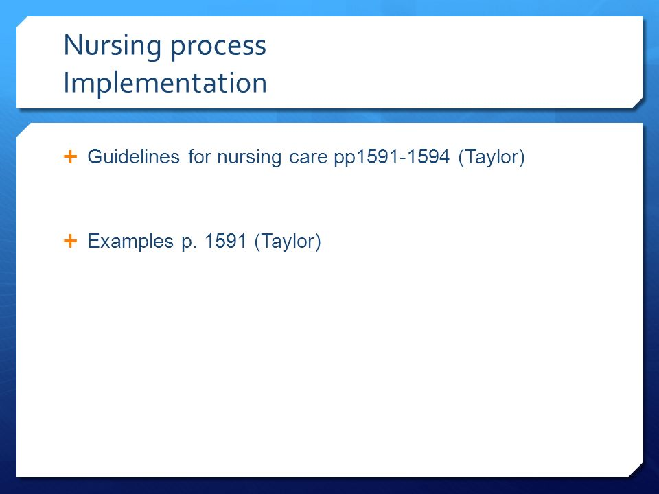 Nursing process Implementation  Guidelines for nursing care pp (Taylor)  Examples p.