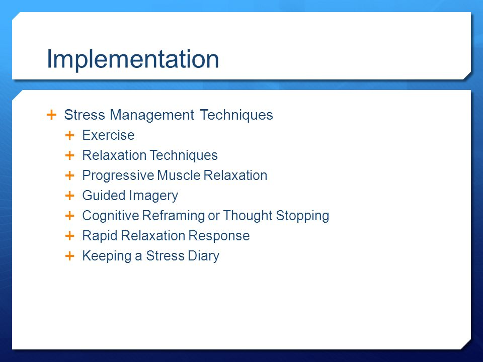 Implementation  Stress Management Techniques  Exercise  Relaxation Techniques  Progressive Muscle Relaxation  Guided Imagery  Cognitive Reframing or Thought Stopping  Rapid Relaxation Response  Keeping a Stress Diary