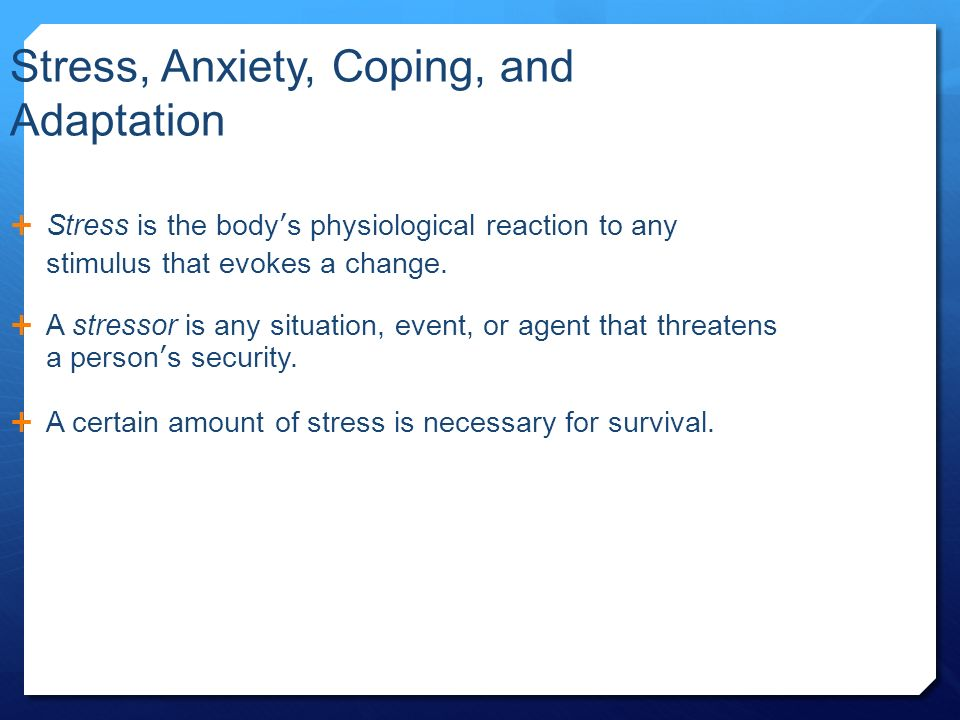 Stress, Anxiety, Coping, and Adaptation  Stress is the body's physiological reaction to any stimulus that evokes a change.