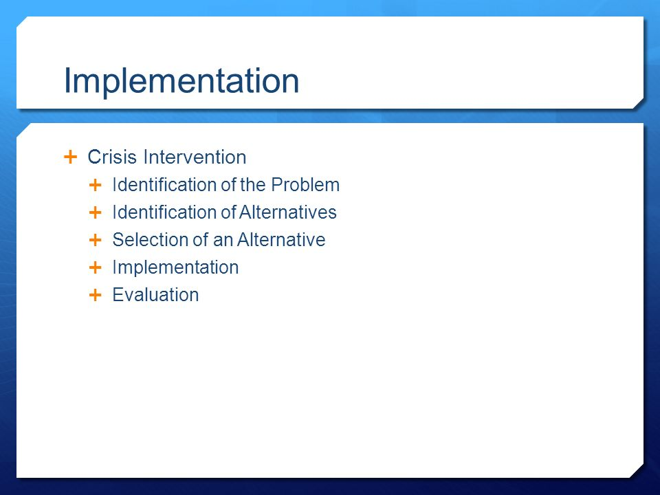 Implementation  Crisis Intervention  Identification of the Problem  Identification of Alternatives  Selection of an Alternative  Implementation  Evaluation