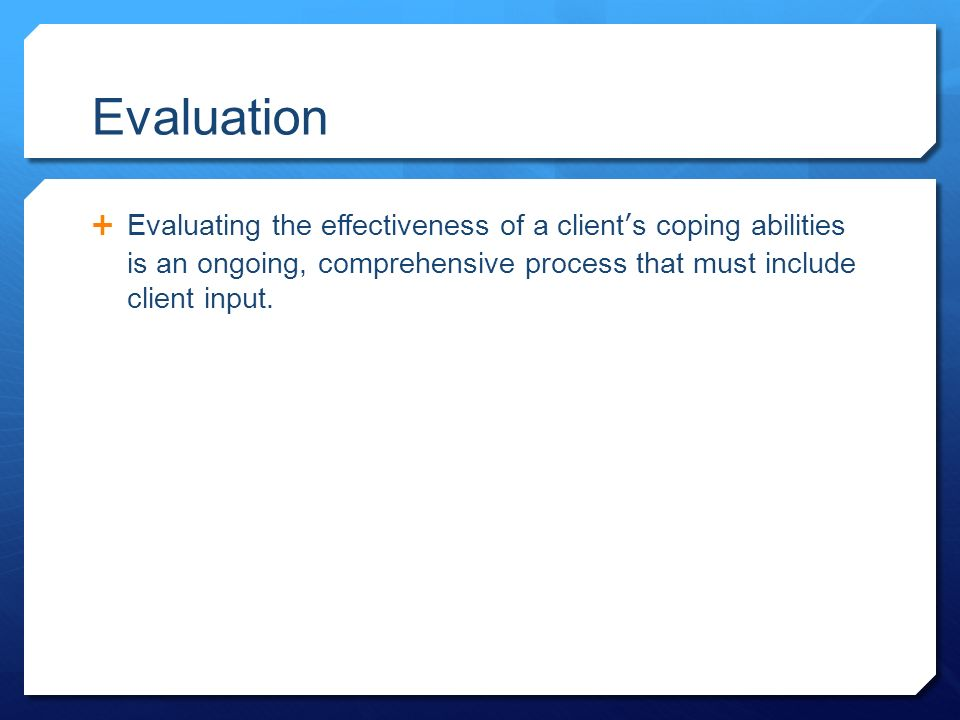 Evaluation  Evaluating the effectiveness of a client's coping abilities is an ongoing, comprehensive process that must include client input.