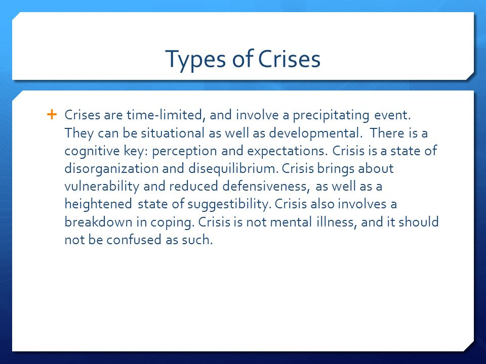 Types of Crises  Crises are time-limited, and involve a precipitating event.