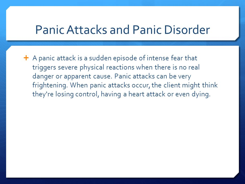 Panic Attacks and Panic Disorder  A panic attack is a sudden episode of intense fear that triggers severe physical reactions when there is no real danger or apparent cause.