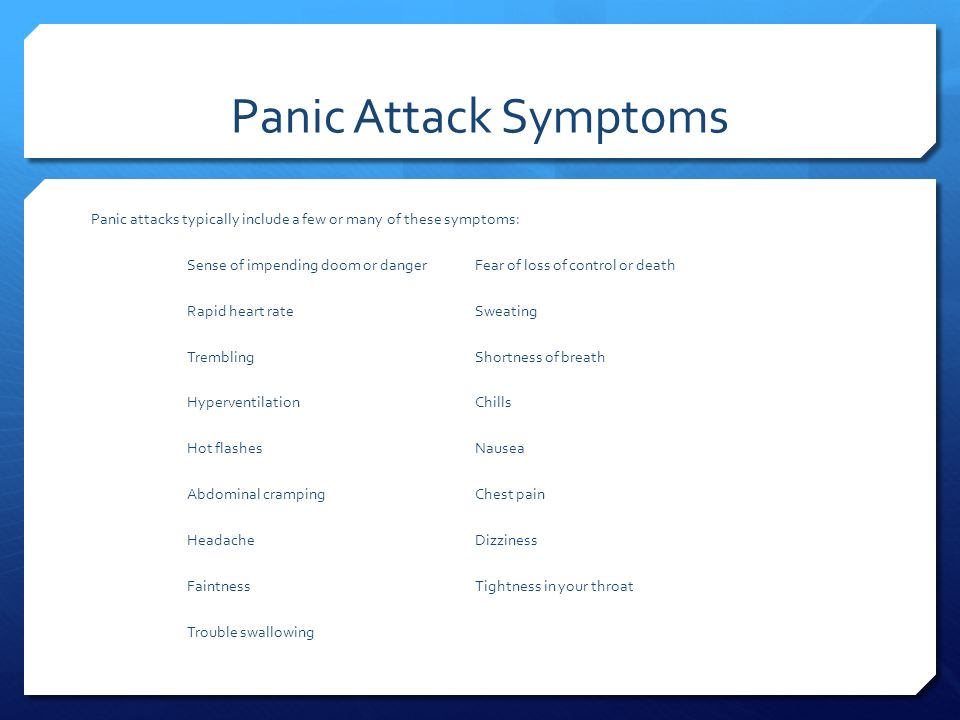 Panic Attack Symptoms Panic attacks typically include a few or many of these symptoms: Sense of impending doom or dangerFear of loss of control or death Rapid heart rateSweating TremblingShortness of breath HyperventilationChills Hot flashesNausea Abdominal crampingChest pain HeadacheDizziness FaintnessTightness in your throat Trouble swallowing