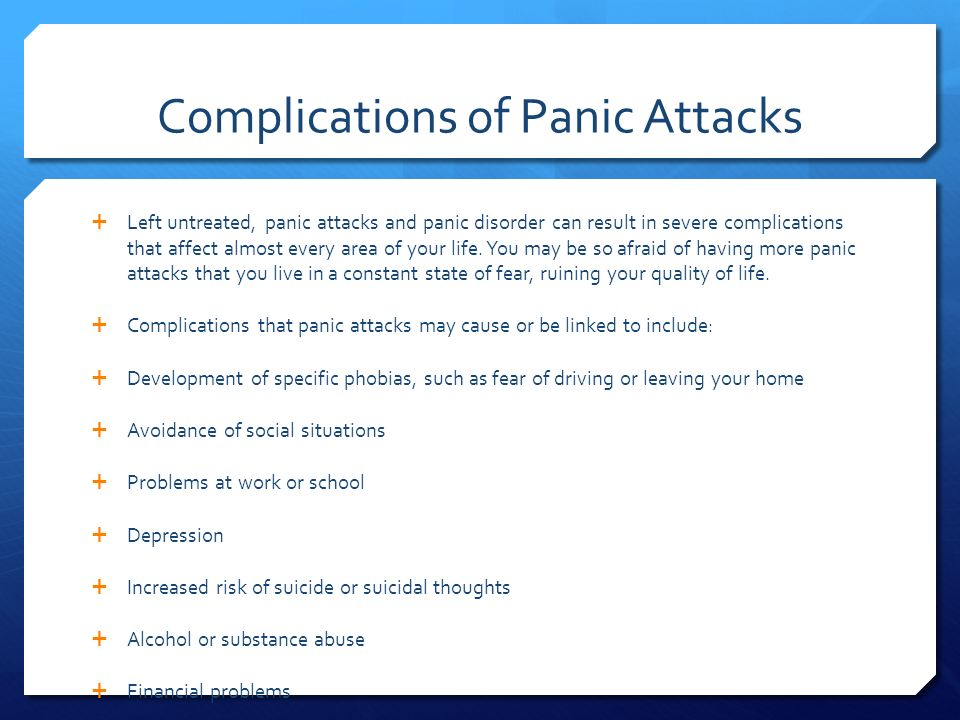 Complications of Panic Attacks  Left untreated, panic attacks and panic disorder can result in severe complications that affect almost every area of your life.