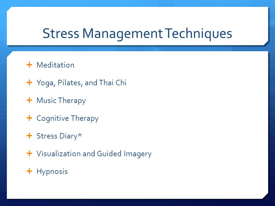 Stress Management Techniques  Meditation  Yoga, Pilates, and Thai Chi  Music Therapy  Cognitive Therapy  Stress Diary*  Visualization and Guided Imagery  Hypnosis