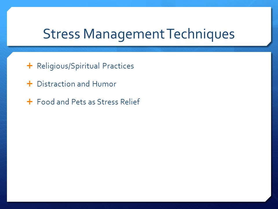 Stress Management Techniques  Religious/Spiritual Practices  Distraction and Humor  Food and Pets as Stress Relief