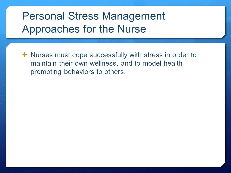 Personal Stress Management Approaches for the Nurse  Nurses must cope successfully with stress in order to maintain their own wellness, and to model health- promoting behaviors to others.