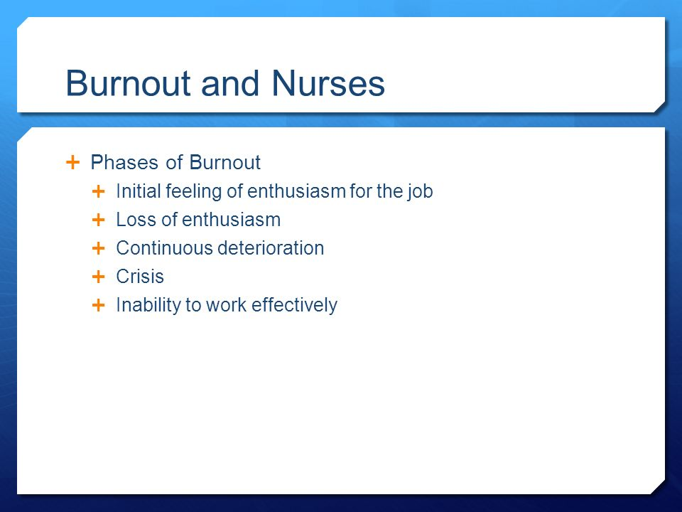 Burnout and Nurses  Phases of Burnout  Initial feeling of enthusiasm for the job  Loss of enthusiasm  Continuous deterioration  Crisis  Inability to work effectively