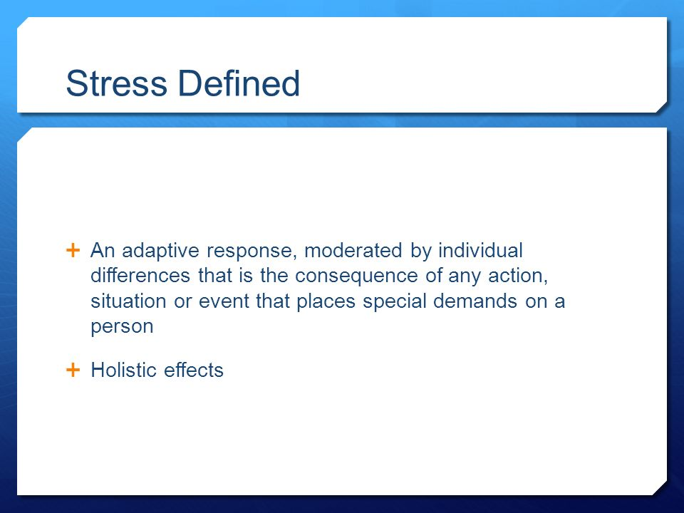 Stress Defined  An adaptive response, moderated by individual differences that is the consequence of any action, situation or event that places special demands on a person  Holistic effects