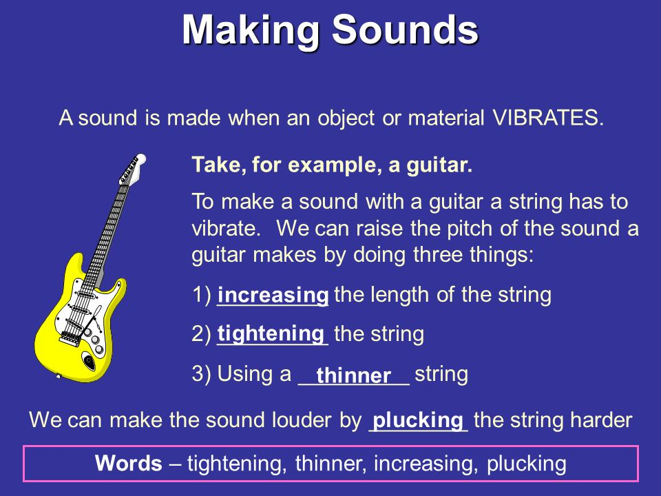 Making Sounds A sound is made when an object or material VIBRATES.