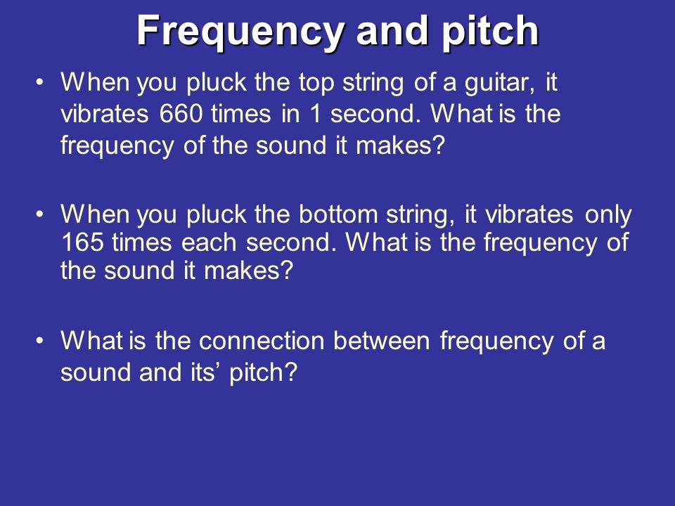 Frequency and pitch Frequency = the number of sound vibrations set up in 1 second and is measured in Hertz (Hz).