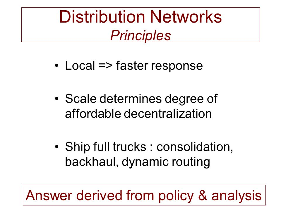 Distribution Networks Principles Local => faster response Scale determines degree of affordable decentralization Ship full trucks : consolidation, backhaul, dynamic routing Answer derived from policy & analysis