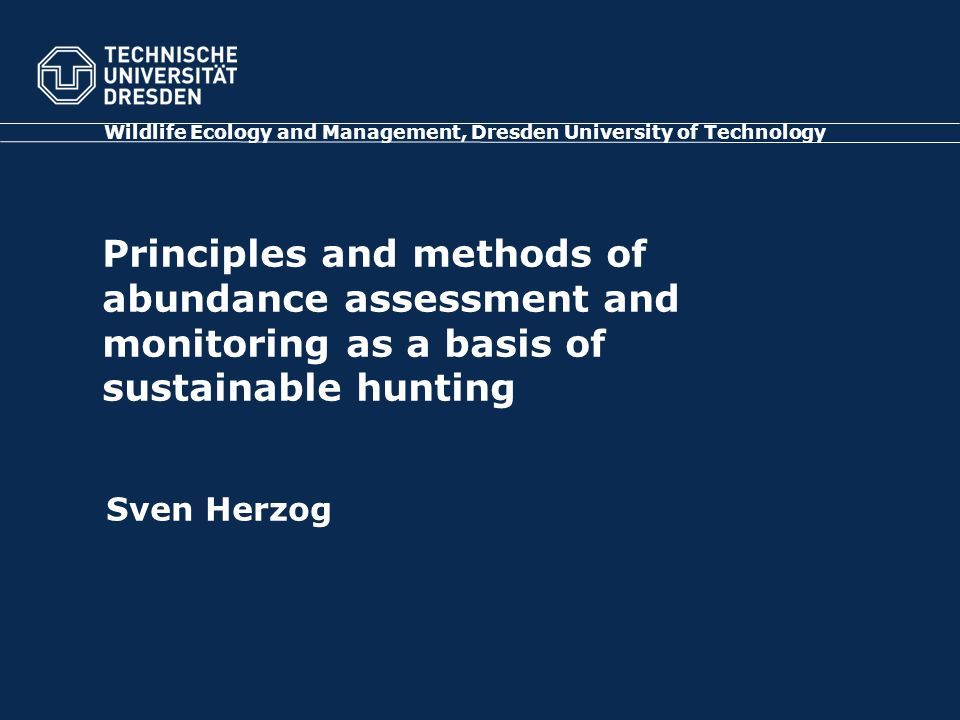 Principles and methods of abundance assessment and monitoring as a basis of sustainable hunting Wildlife Ecology and Management, Dresden University of Technology Sven Herzog