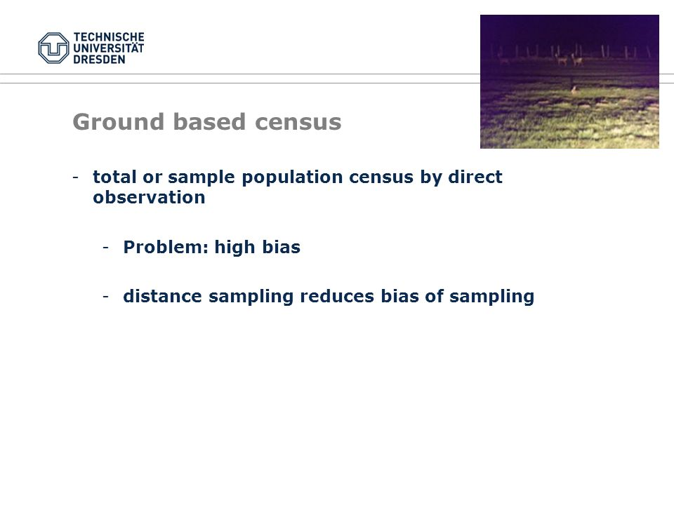 Ground based census -total or sample population census by direct observation -Problem: high bias -distance sampling reduces bias of sampling