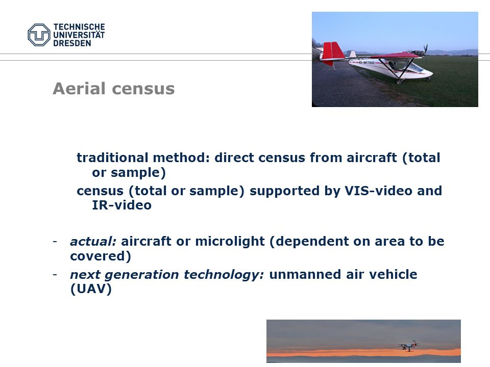 Aerial census traditional method: direct census from aircraft (total or sample) census (total or sample) supported by VIS-video and IR-video -actual: aircraft or microlight (dependent on area to be covered) -next generation technology: unmanned air vehicle (UAV)