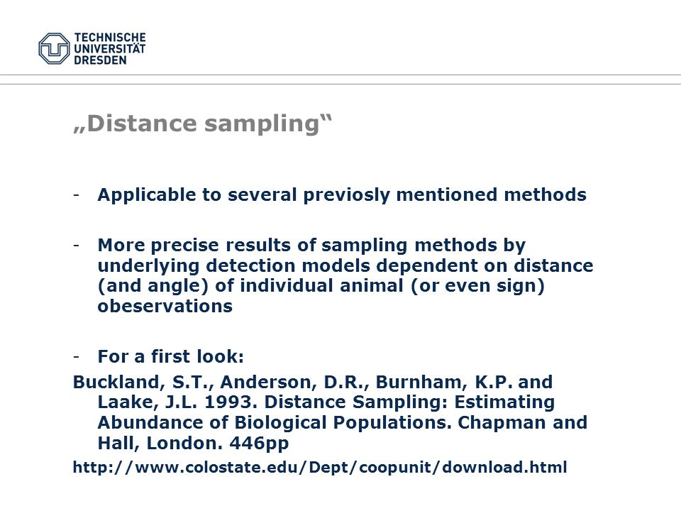 """Distance sampling -Applicable to several previosly mentioned methods -More precise results of sampling methods by underlying detection models dependent on distance (and angle) of individual animal (or even sign) obeservations -For a first look: Buckland, S.T., Anderson, D.R., Burnham, K.P."
