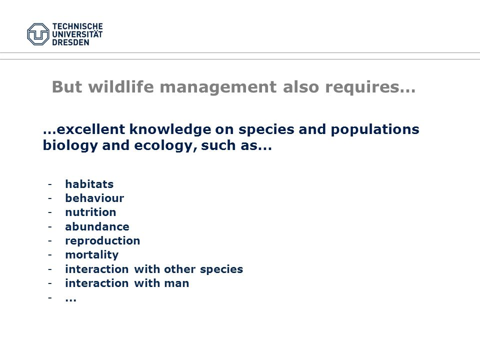 But wildlife management also requires… -habitats -behaviour -nutrition -abundance -reproduction -mortality -interaction with other species -interaction with man -...